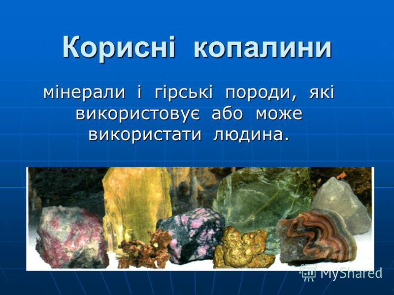Корисні копалини мінерали і гірські породи, які використовує або може використати людина.