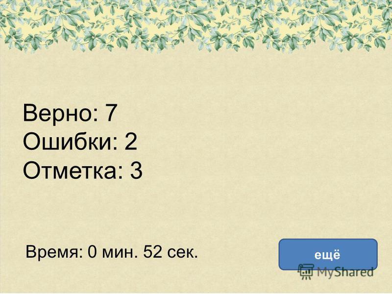 Верно: 7 Ошибки: 2 Отметка: 3 Время: 0 мин. 52 сек. ещё
