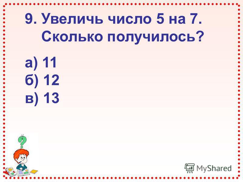 9. Увеличь число 5 на 7. Сколько получилось? а) 11 б) 12 в) 13