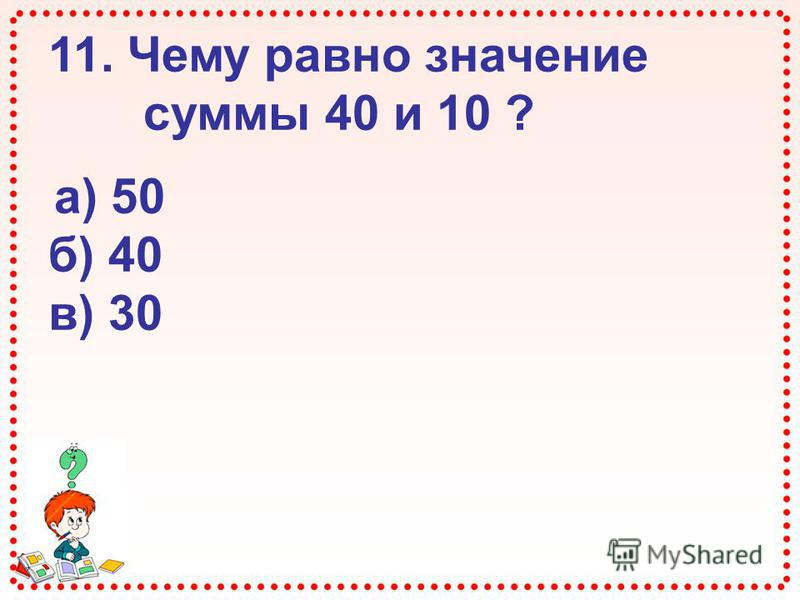 11. Чему равно значение суммы 40 и 10 ? а) 50 б) 40 в) 30