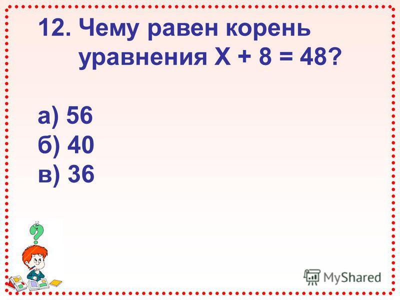 12. Чему равен корень уравнения Х + 8 = 48? а) 56 б) 40 в) 36