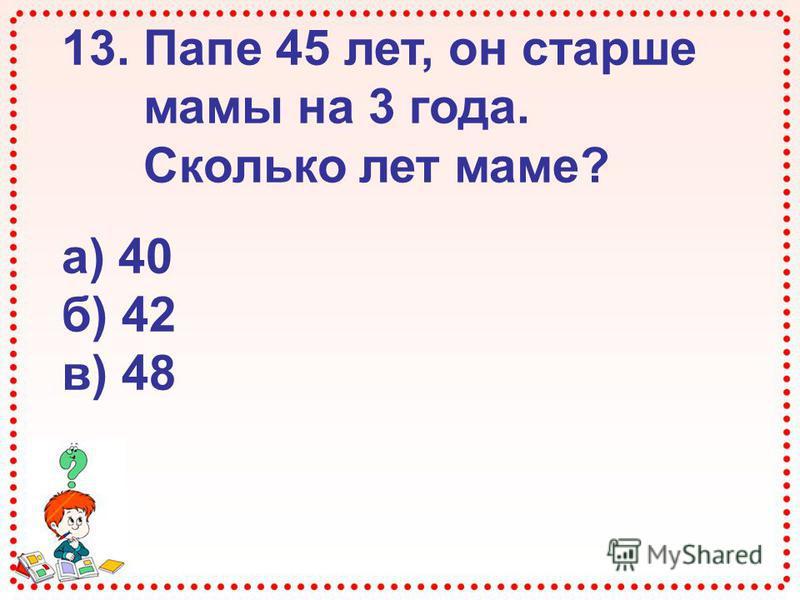 13. Папе 45 лет, он старше мамы на 3 года. Сколько лет маме? а) 40 б) 42 в) 48