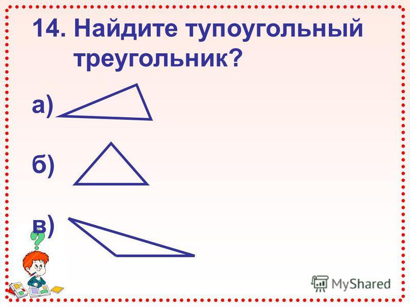 14. Найдите тупоугольный треугольник? а) б) в)