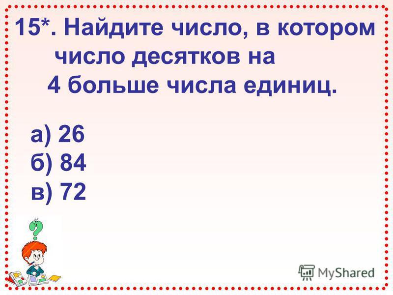 15*. Найдите число, в котором число десятков на 4 больше числа единиц. а) 26 б) 84 в) 72