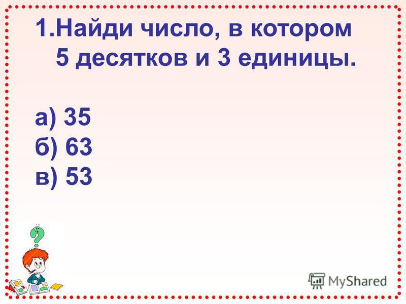 1. Найди число, в котором 5 десятков и 3 единицы. а) 35 б) 63 в) 53