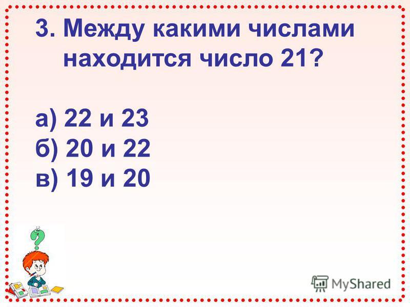 3. Между какими числами находится число 21? а) 22 и 23 б) 20 и 22 в) 19 и 20