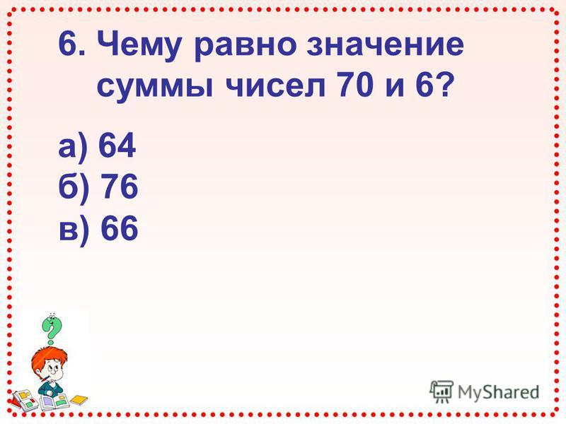 6. Чему равно значение суммы чисел 70 и 6? а) 64 б) 76 в) 66