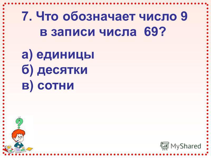 7. Что обозначает число 9 в записи числа 69? а) единицы б) десятки в) сотни