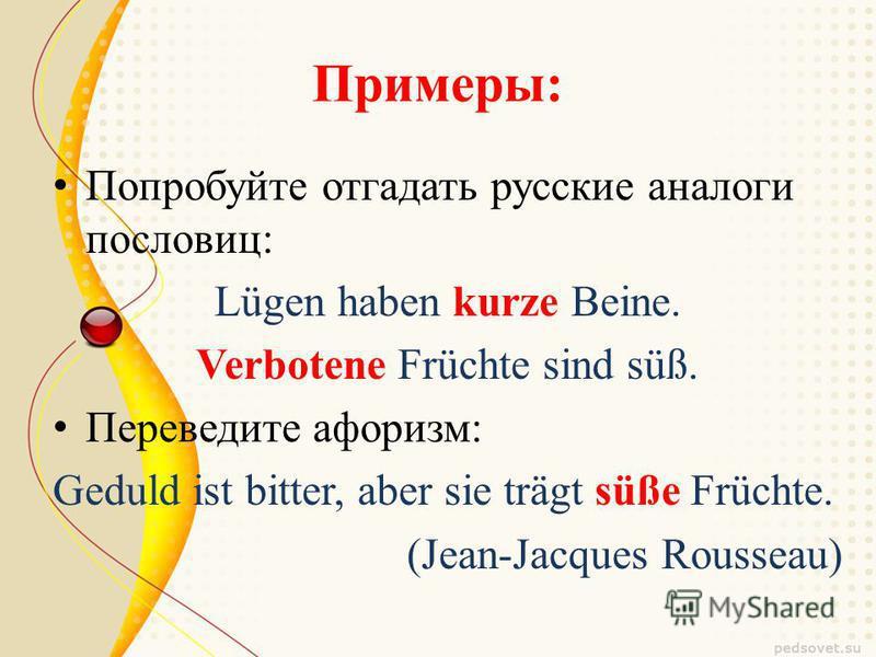 Примеры: Попробуйте отгадать русские аналоги пословиц: Lügen haben kurze Beine. Verbotene Früchte sind süß. Переведите афоризм: Geduld ist bitter, aber sie trägt süße Früchte. (Jean-Jacques Rousseau)