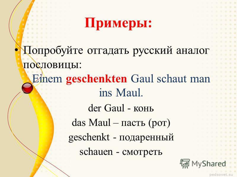 Примеры: Попробуйте отгадать русский аналог пословицы: Einem geschenkten Gaul schaut man ins Maul. der Gaul - конь das Maul – пасть (рот) geschenkt - подаренный schauen - смотреть
