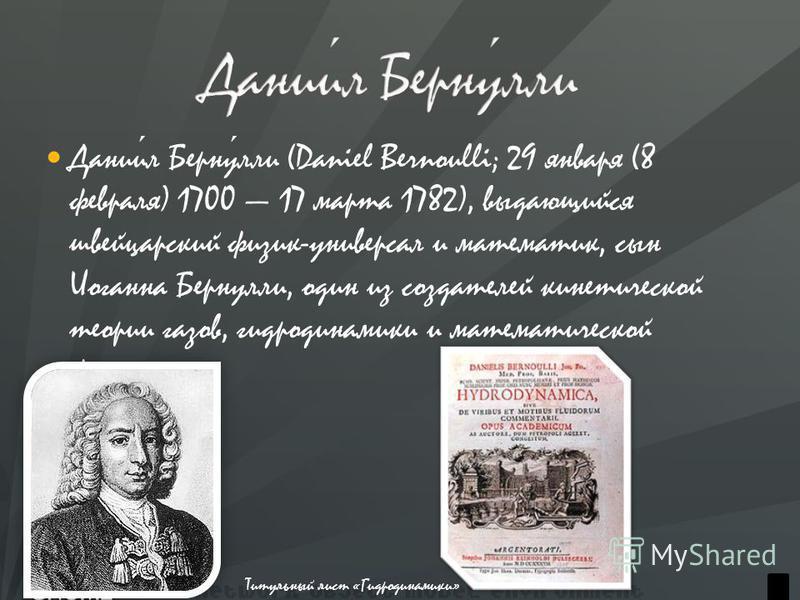 Даниил Бернулли (Daniel Bernoulli; 29 января (8 февраля) 1700 17 марта 1782), выдающийся швейцарский физик-универсал и математик, сын Иоганна Бернулли, один из создателей кинетической теории газов, гидродинамики и математической физики. Титульный лис
