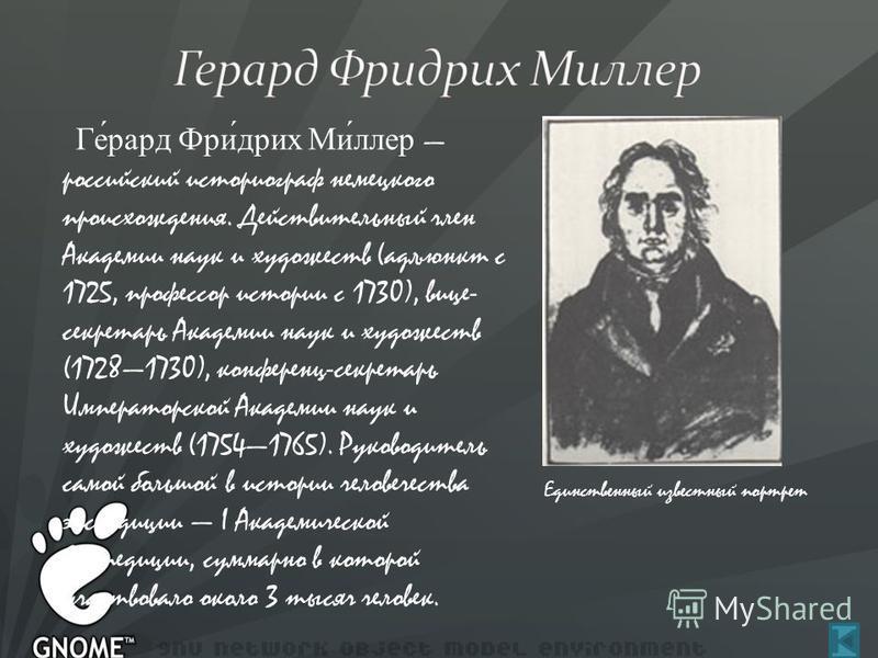 Ге́рад Фри́дрих Ми́ллер российский историограф немецкого происхождения. Действительный член Академии наук и художеств (адъюнкт с 1725, профессор истории с 1730), вице- секретарь Академии наук и художеств (17281730), конференц-секретарь Императорской
