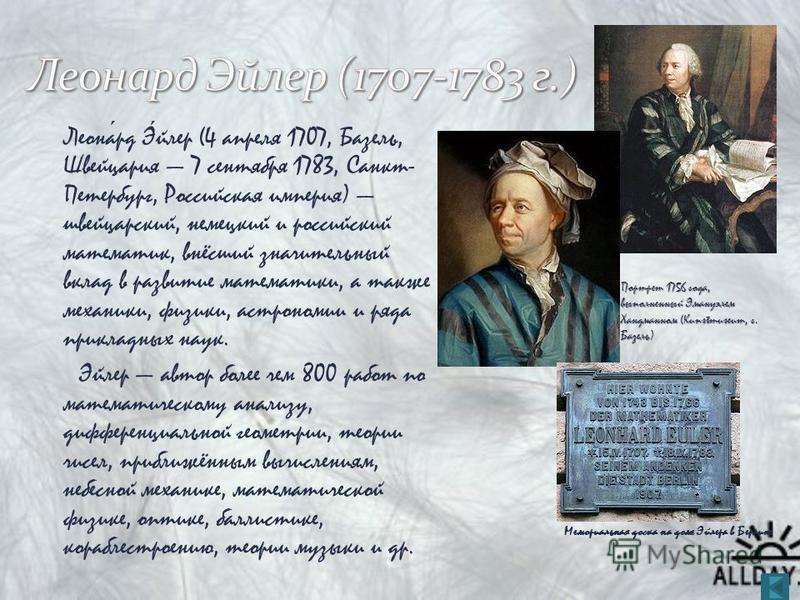 Леонард Эйлер (4 апреля 1707, Базель, Швейцария 7 сентября 1783, Санкт- Петербург, Российская империя) швейцарский, немецкий и российский математик, внёсший значительный вклад в развитие математики, а также механики, физики, астрономии и ряда приклад