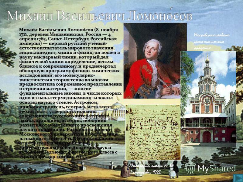 Михаи́л Васи́льевич Ломоно́сов (8 ноября 1711, деревня Мишанинская, Россия 4 апреля 1765, Санкт-Петербург, Российская империя) первый русский учёный- естествоиспытатель мирового значения, энциклопедист, химик и физик; он вошёл в науку как первый хими