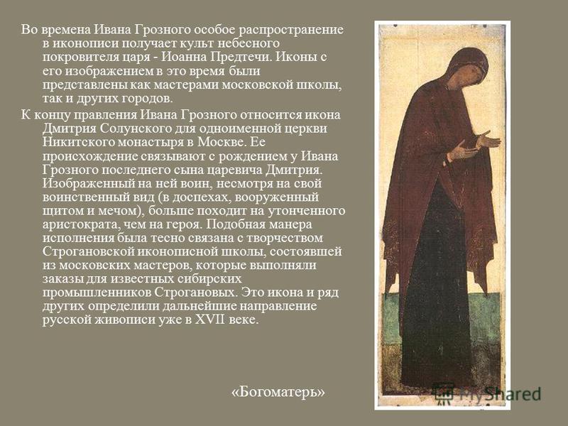 Во времена Ивана Грозного особое распространение в иконописи получает культ небесного покровителя царя - Иоанна Предтечи. Иконы с его изображением в это время были представлены как мастерами московской школы, так и других городов. К концу правления И