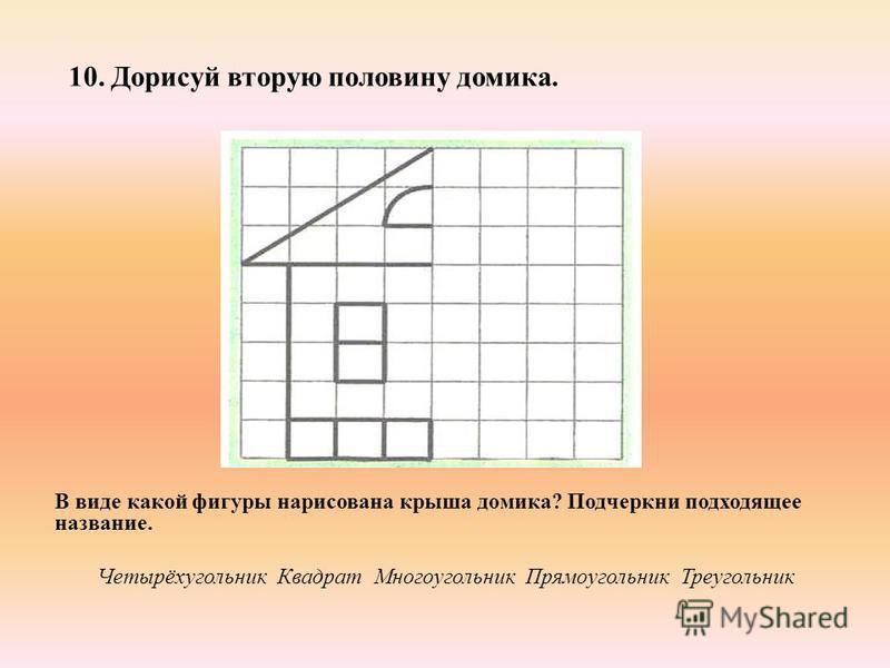 10. Дорисуй вторую половину домика. В виде какой фигуры нарисована крыша домика? Подчеркни подходящее название. Четырёхугольник Квадрат Многоугольник Прямоугольник Треугольник