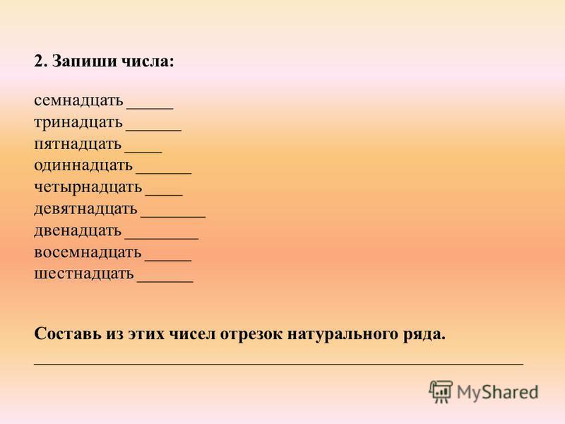 2. Запиши числа: семнадцать _____ тринадцать ______ пятнадцать ____ одиннадцать ______ четырнадцать ____ девятнадцать _______ двенадцать ________ восемнадцать _____ шестнадцать ______ Составь из этих чисел отрезок натурального ряда. _________________
