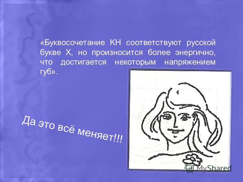 Да это всё меняет!!! «Буквосочетание KH соответствуют русской букве Х, но произносится более энергично, что достигается некоторым напряжением губ».