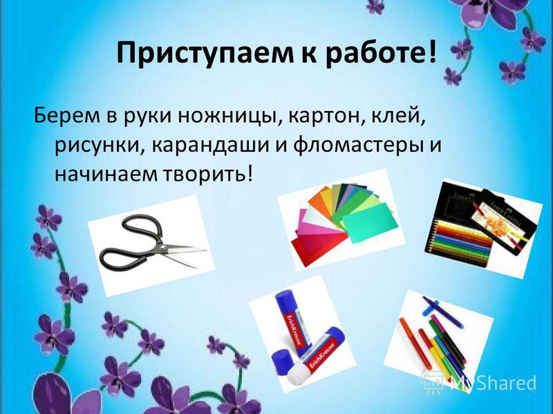 Приступаем к работе! Берем в руки ножницы, картон, клей, рисунки, карандаши и фломастеры и начинаем творить!