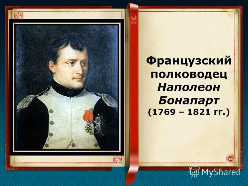 Французский полководец Наполеон Бонапарт (1769 – 1821 гг.)