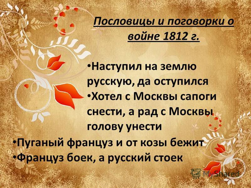 Пословицы и поговорки о войне 1812 г. Наступил на землю русскую, да оступился Хотел с Москвы сапоги снести, а рад с Москвы голову унести Пуганый француз и от козы бежит Француз боек, а русский стоек