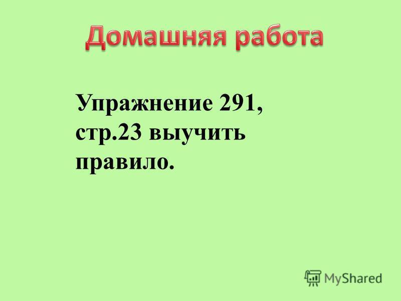 Упражнение 291, стр.23 выучить правило.