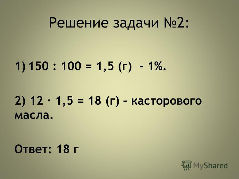 Решение задачи 1: 1)0,01 + 0,24 = 0,25(г) – масса всей таблетки. 2)0,25 : 100 = 0,0025(г) – 1% 3)0,01 : 0,0025 = 4 % - травы термопсиса. 4)100 – 4 = 96% - соды. Ответ: 4% ; 96%.