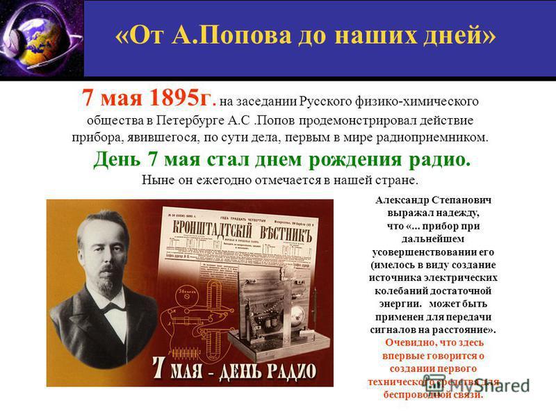 7 мая 1895 г. на заседании Русского физико-химического общества в Петербурге А.С.Попов продемонстрировал действие прибора, явившегося, по сути дела, первым в мире радиоприемником. День 7 мая стал днем рождения радио. Ныне он ежегодно отмечается в наш