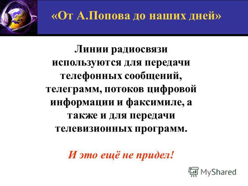 «От А.Попова до наших дней» Линии радиосвязи используются для передачи телефонных сообщений, телеграмм, потоков цифровой информации и факсимиле, а также и для передачи телевизионных программ. И это ещё не придел!