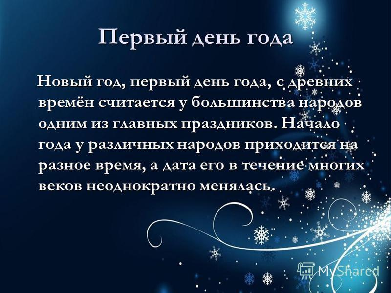 Первый день года Новый год, первый день года, с древних времён считается у большинства народов одним из главных праздников. Начало года у различных народов приходится на разное время, а дата его в течение многих веков неоднократно менялась. Новый год
