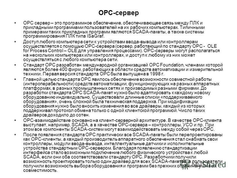 OPC-сервер OPC сервер – это программное обеспечение, обеспечивающее связь между ПЛК и прикладными программами пользователей на их рабочих компьютерах. Типичными примерами таких прикладных программ являются SCADA-пакеты, а также системы программирован