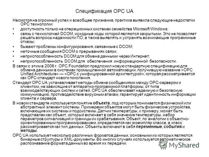Спецификация OPC UA Несмотря на огромный успех и всеобщее признание, практика выявила следующие недостатки ОРС технологии: доступность только на операционных системах семейства Мicrosoft Windows; связь с технологией DСОМ, исходные коды которой являют