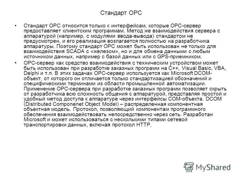 Стандарт OPC Стандарт ОРС относится только к интерфейсам, которые ОРС-сервер предоставляет клиентским программам. Метод же взаимодействия сервера с аппаратурой (например, с модулями ввода-вывода) стандартом не предусмотрен, и его реализация возлагает