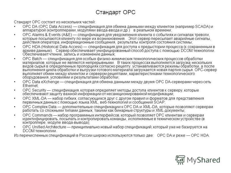 Стандарт OPC Стандарт ОРС состоит из нескольких частей: ОРС DА (ОРС Dаtа Ассеss) спецификация для обмена данными между клиентом (например SСАDА) и аппаратурой (контроллерами, модулями ввода-ввода и др.) в реальном времени; ОРС Аlаrms & Еvеnts (А&Е) с