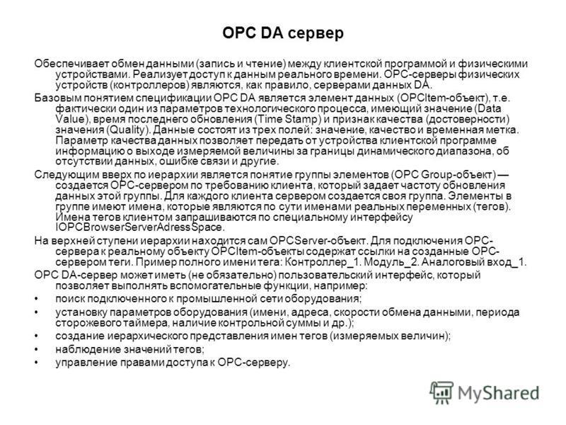 OPC DA сервер Обеспечивает обмен данными (запись и чтение) между клиентской программой и физическими устройствами. Реализует доступ к данным реального времени. OPC-серверы физических устройств (контроллеров) являются, как правило, серверами данных DA