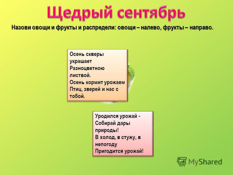 Назови овощи и фрукты и распредели: овощи – налево, фрукты – направо. Осень скверы украшает Разноцветною листвой. Осень кормит урожаем Птиц, зверей и нас с тобой. Осень скверы украшает Разноцветною листвой. Осень кормит урожаем Птиц, зверей и нас с т
