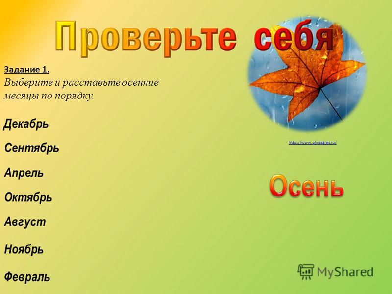 Октябрь Декабрь Сентябрь Ноябрь Февраль Апрель Август Задание 1. Выберите и расставьте осенние месяцы по порядку. http://www.oknasales.ru/