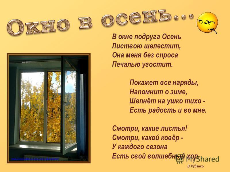 http://www.zagu.ru/2011/10/blog-post.html В окне подруга Осень Листвою шелестит, Она меня без спроса Печалью угостит. Покажет все наряды, Напомнит о зиме, Шепнёт на ушко тихо - Есть радость и во мне. Смотри, какие листья! Смотри, какой ковёр - У кажд