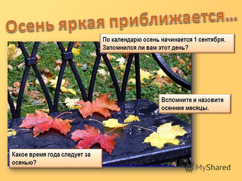 http://fotki.yandex.ru/users/shisha-elkina/view/432046/?page=12 По календарю осень начинается 1 сентября. Запомнился ли вам этот день? По календарю осень начинается 1 сентября. Запомнился ли вам этот день? Вспомните и назовите осенние месяцы. Какое в