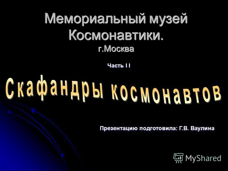 Мемориальный музей Космонавтики. г.Москва Часть I I Презентацию подготовила: Г.В. Ваулина