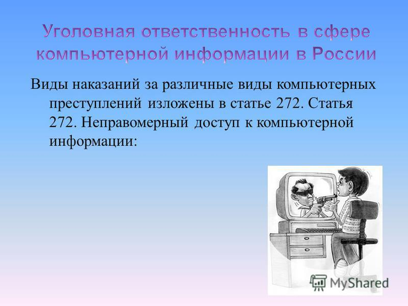 Виды наказаний за различные виды компьютерных преступлений изложены в статье 272. Статья 272. Неправомерный доступ к компьютерной информации :