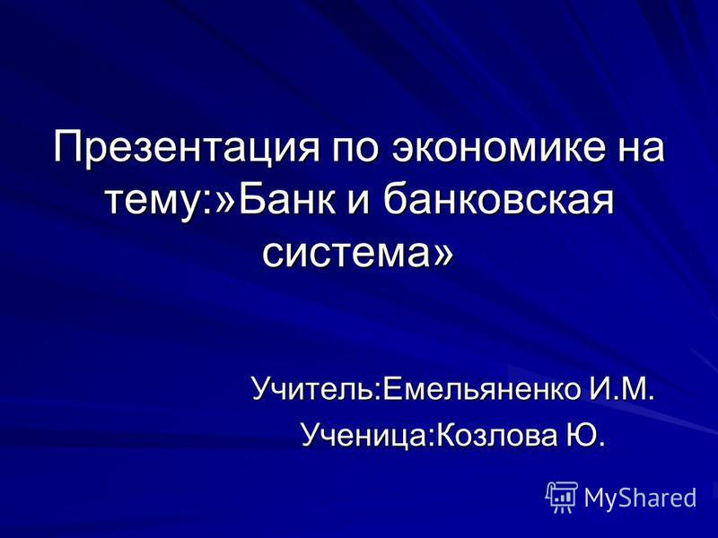 Презентация по экономике на тему:»Банк и банковская система» Учитель:Емельяненко И.М. Ученица:Козлова Ю.