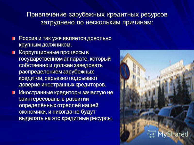 Привлечение зарубежных кредитных ресурсов затруднено по нескольким причинам: Россия и так уже является довольно крупным должником. Коррупционные процессы в государственном аппарате, который собственно и должен заведовать распределением зарубежных кре