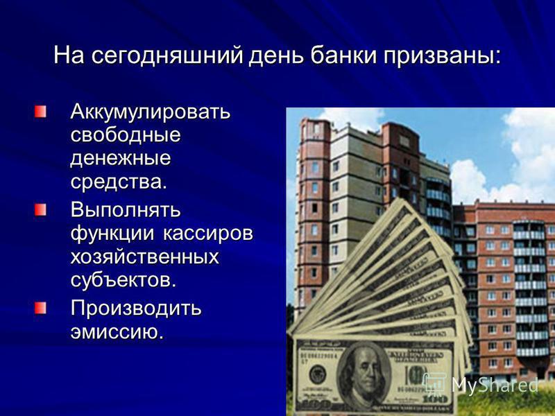 На сегодняшний день банки призваны: Аккумулировать свободные денежные средства. Выполнять функции кассиров хозяйственных субъектов. Производить эмиссию.