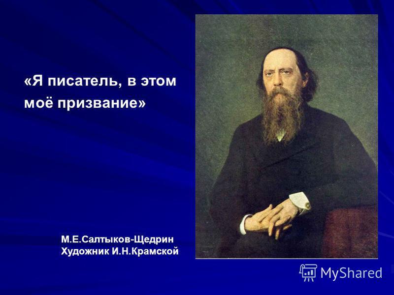 «Я писатель, в этом моё призвание» М.Е.Салтыков-Щедрин Художник И.Н.Крамской