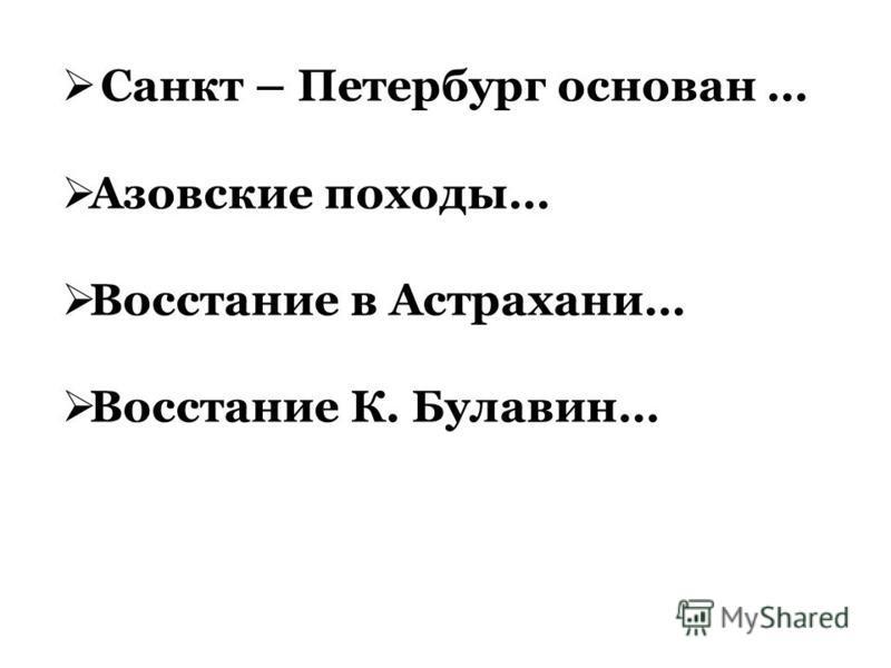 Санкт – Петербург основан … Азовские походы… Восстание в Астрахани… Восстание К. Булавин…