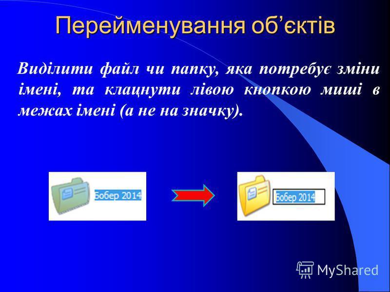 Перейменування обєктів Виділити файл чи папку, яка потребує зміни імені, та клацнути лівою кнопкою миші в межах імені (а не на значку).