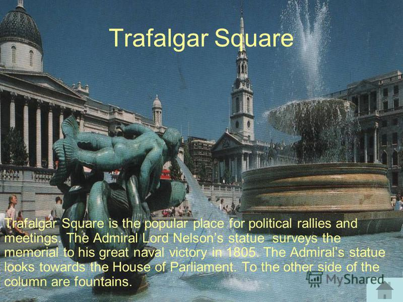Trafalgar Square Trafalgar Square is the popular place for political rallies and meetings. The Admiral Lord Nelsons statue surveys the memorial to his great naval victory in 1805. The Admirals statue looks towards the House of Parliament. To the othe