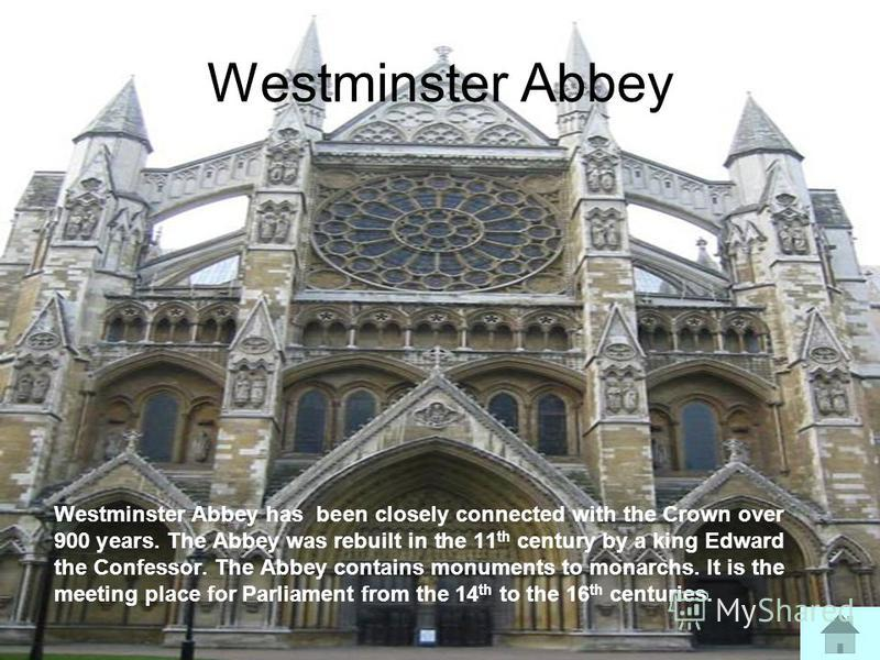 Westminster Abbey Westminster Abbey has been closely connected with the Crown over 900 years. The Abbey was rebuilt in the 11 th century by a king Edward the Confessor. The Abbey contains monuments to monarchs. It is the meeting place for Parliament