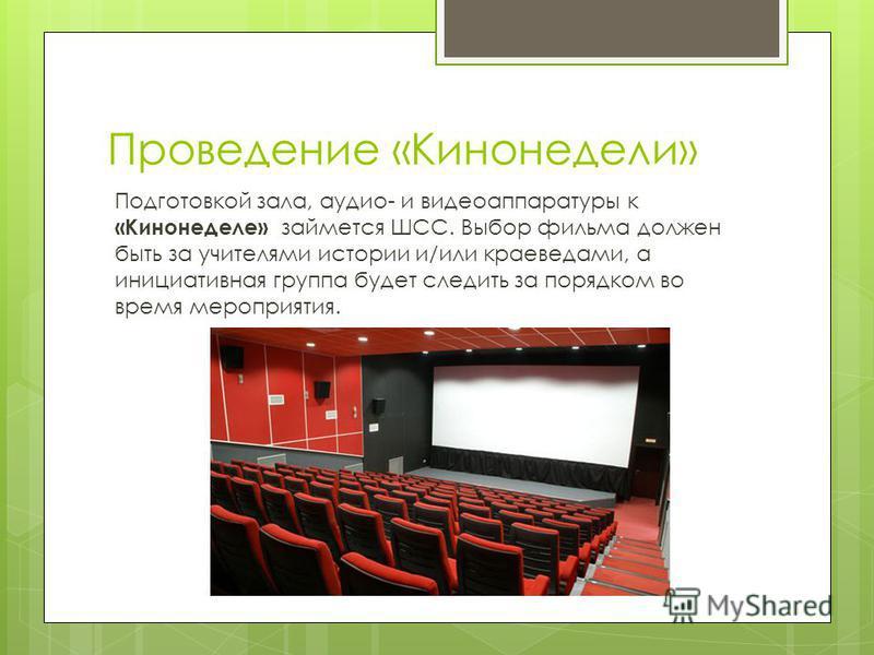 Проведение «Кинонедели» Подготовкой зала, аудио- и видеоаппаратуры к «Кинонеделе» займется ШСС. Выбор фильма должен быть за учителями истории и/или краеведами, а инициативная группа будет следить за порядком во время мероприятия.